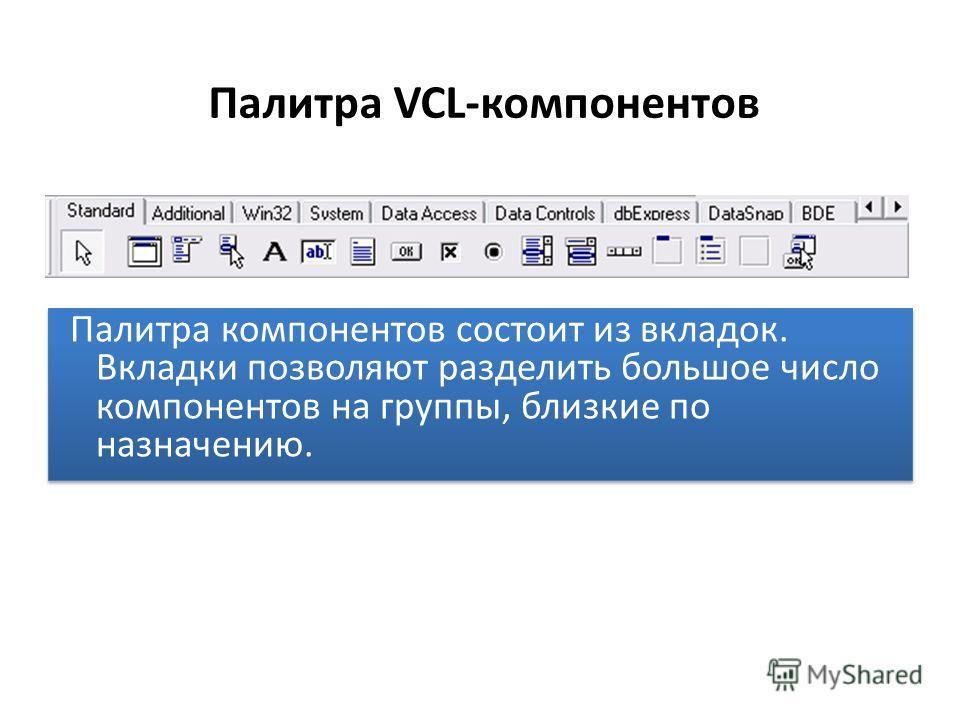 Палитра VCL-компонентов Палитра компонентов состоит из вкладок. Вкладки позволяют разделить большое число компонентов на группы, близкие по назначению.