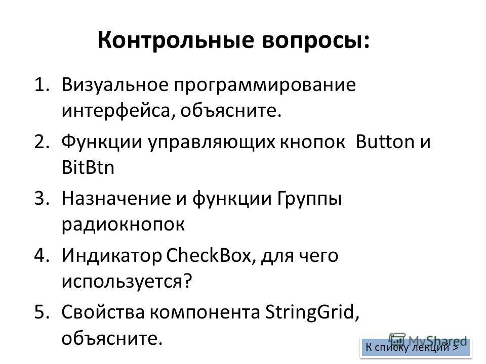 Контрольные вопросы: 1.Визуальное программирование интерфейса, объясните. 2.Функции управляющих кнопок Button и BitBtn 3.Назначение и функции Группы радиокнопок 4.Индикатор CheckBox, для чего используется? 5.Свойства компонента StringGrid, объясните.