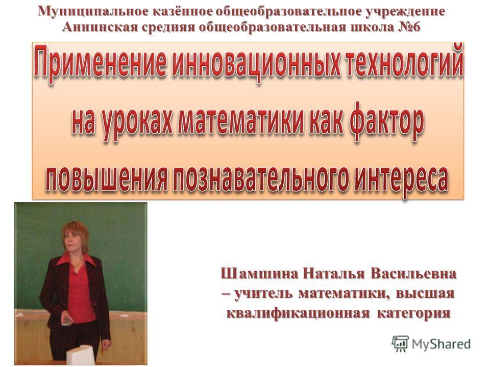 Шамшина Наталья Васильевна – учитель математики, высшая квалификационная категория Муниципальное казённое общеобразовательное учреждение Аннинская средняя общеобразовательная школа 6