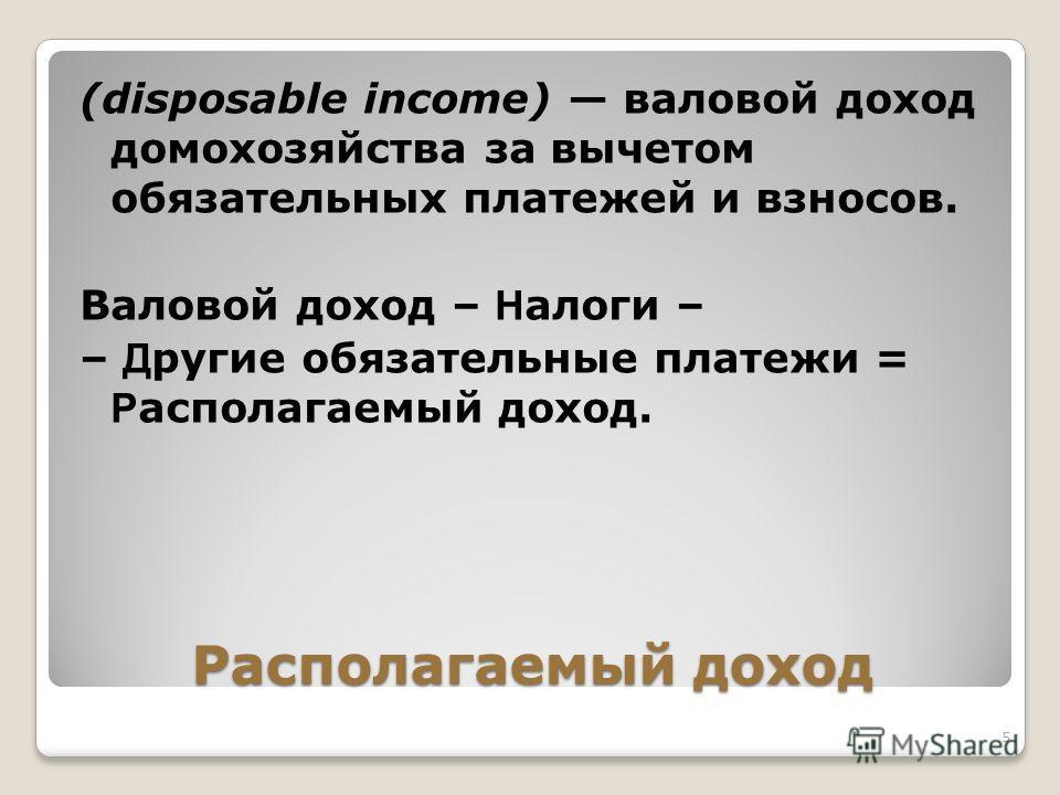 Располагаемый доход (disposable income) валовой доход домохозяйства за вычетом обязательных платежей и взносов. Валовой доход – Н алоги – – Д ругие обязательные платежи = Р асполагаемый доход. 5