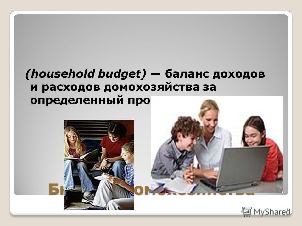 Бюджет домохозяйства (household budget) баланс доходов и расходов домохозяйства за определенный промежуток времени. 9