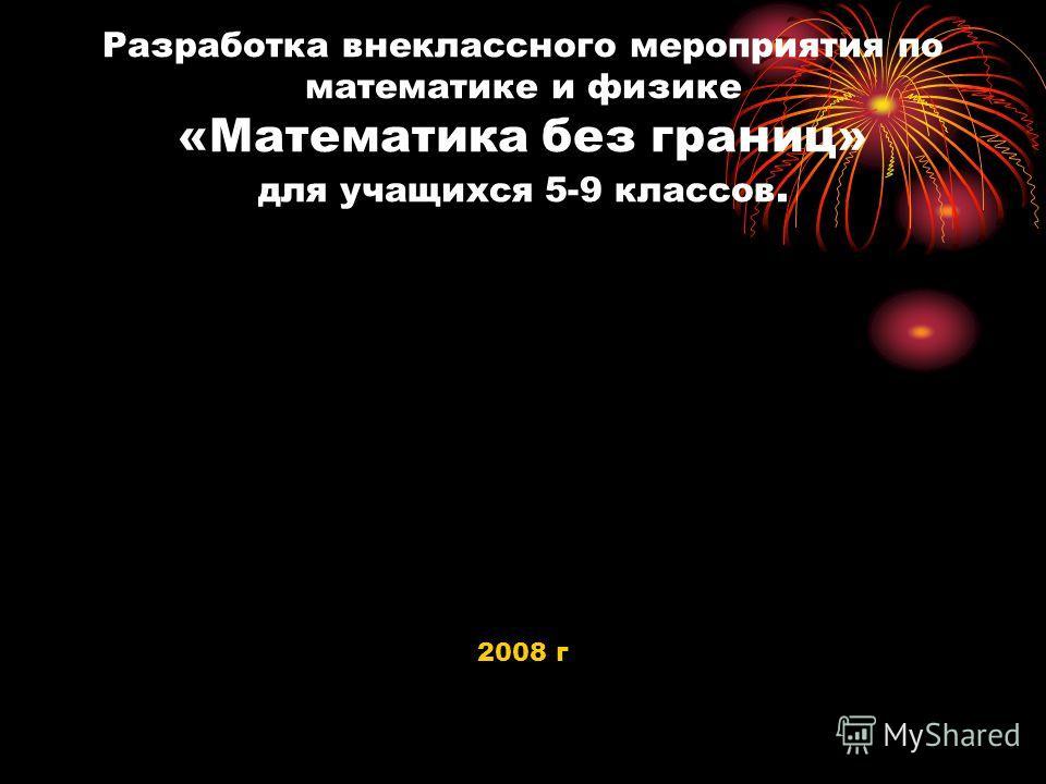 Разработка внеклассного мероприятия по математике и физике «Математика без границ» для учащихся 5-9 классов. 2008 г