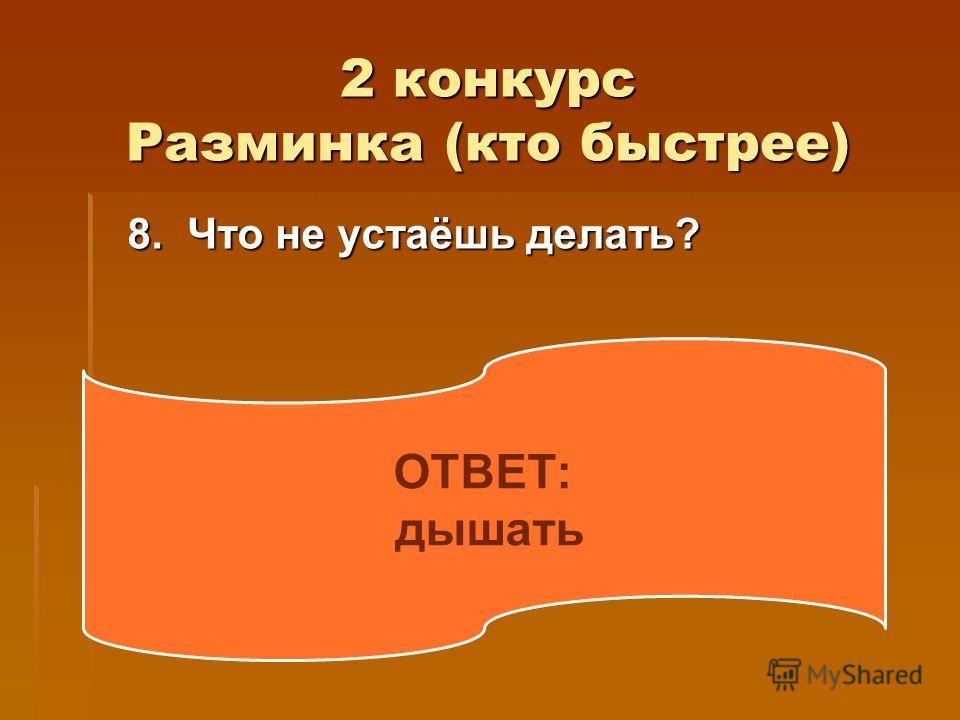 2 конкурс Разминка (кто быстрее) 8. Что не устаёшь делать? 8. Что не устаёшь делать? ОТВЕТ: дышать
