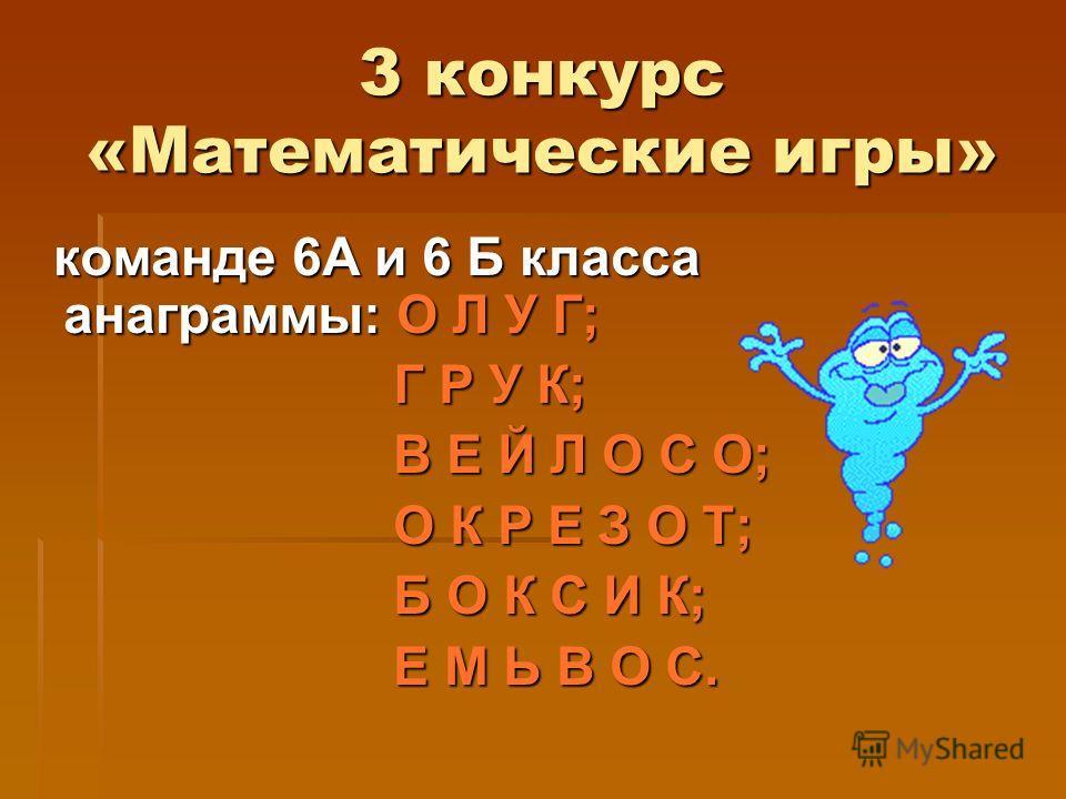 3 конкурс «Математические игры» команде 6А и 6 Б класса анаграммы: О Л У Г; команде 6А и 6 Б класса анаграммы: О Л У Г; Г Р У К; Г Р У К; В Е Й Л О С О; В Е Й Л О С О; О К Р Е З О Т; О К Р Е З О Т; Б О К С И К; Б О К С И К; Е М Ь В О С. Е М Ь В О С.