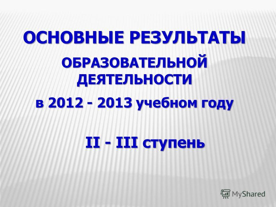 ОСНОВНЫЕ РЕЗУЛЬТАТЫ ОБРАЗОВАТЕЛЬНОЙ ДЕЯТЕЛЬНОСТИ в 2012 - 2013 учебном году II - III ступень