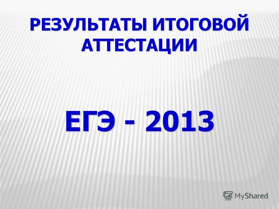РЕЗУЛЬТАТЫ ИТОГОВОЙ АТТЕСТАЦИИ ЕГЭ - 2013