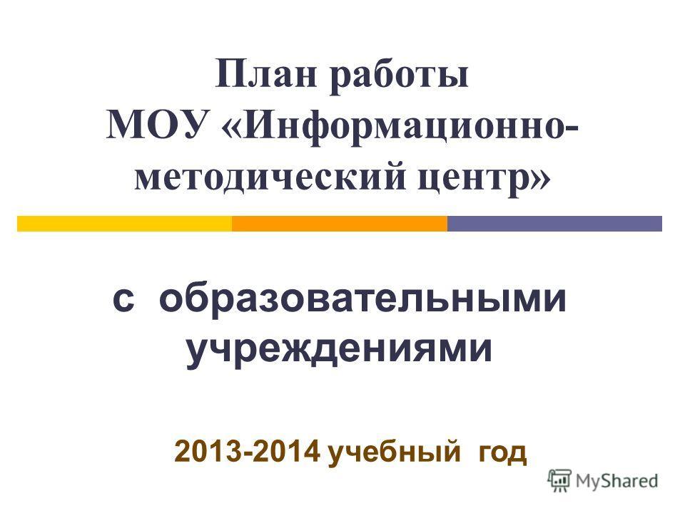 План работы МОУ «Информационно- методический центр» с образовательными учреждениями 2013-2014 учебный год