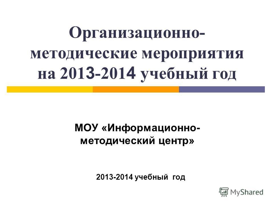 Организационно- методические мероприятия на 201 3 -201 4 учебный год МОУ «Информационно- методический центр» 2013-2014 учебный год