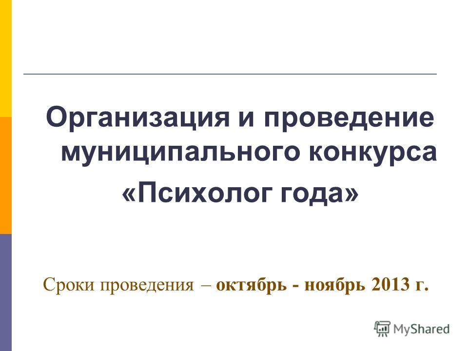 Сроки проведения – октябрь - ноябрь 2013 г. Организация и проведение муниципального конкурса «Психолог года»