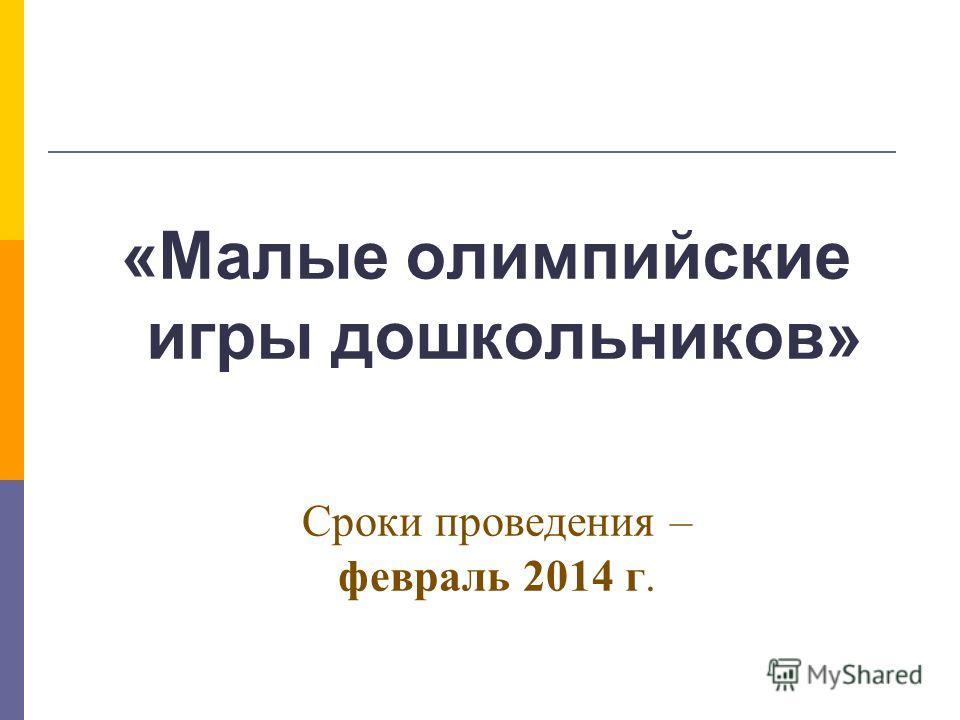 Сроки проведения – февраль 2014 г. «Малые олимпийские игры дошкольников»