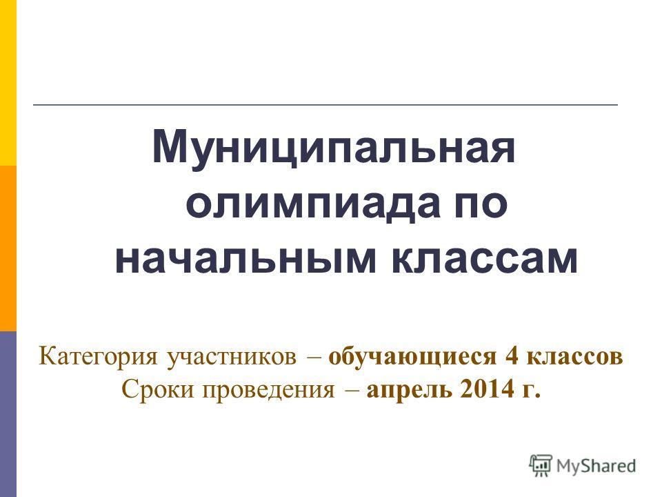 Категория участников – обучающиеся 4 классов Сроки проведения – апрель 2014 г. Муниципальная олимпиада по начальным классам