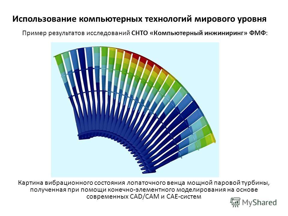 Использование компьютерных технологий мирового уровня Картина вибрационного состояния лопаточного венца мощной паровой турбины, полученная при помощи конечно-элементного моделирования на основе современных CAD/CAM и CAE-систем Пример результатов иссл