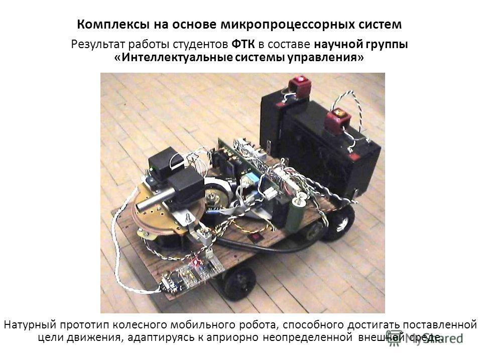 Комплексы на основе микропроцессорных систем Натурный прототип колесного мобильного робота, способного достигать поставленной цели движения, адаптируясь к априорно неопределенной внешней среде. Результат работы студентов ФТК в составе научной группы