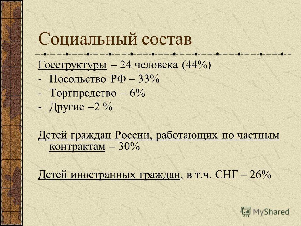 Социальный состав Госструктуры – 24 человека (44%) -Посольство РФ – 33% -Торгпредство – 6% -Другие –2 % Детей граждан России, работающих по частным контрактам – 30% Детей иностранных граждан, в т.ч. СНГ – 26%