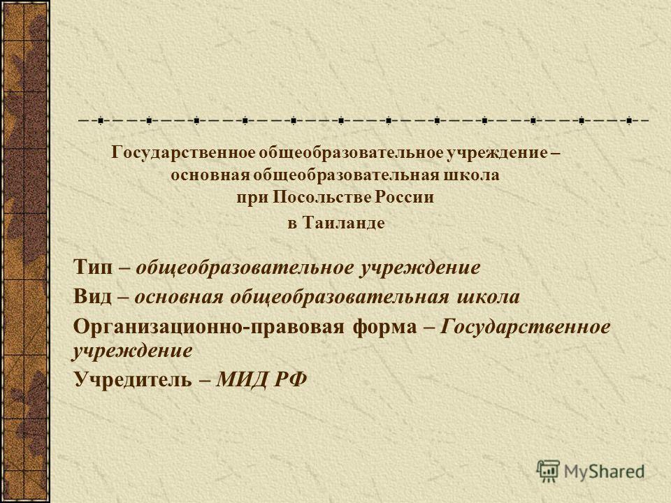 Государственное общеобразовательное учреждение – основная общеобразовательная школа при Посольстве России в Таиланде Тип – общеобразовательное учреждение Вид – основная общеобразовательная школа Организационно-правовая форма – Государственное учрежде