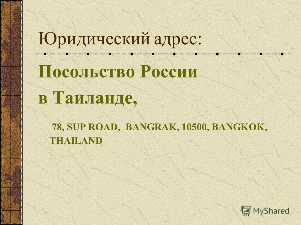 Юридический адрес: Посольство России в Таиланде, 78, SUP ROAD, BANGRAK, 10500, BANGKOK, THAILAND