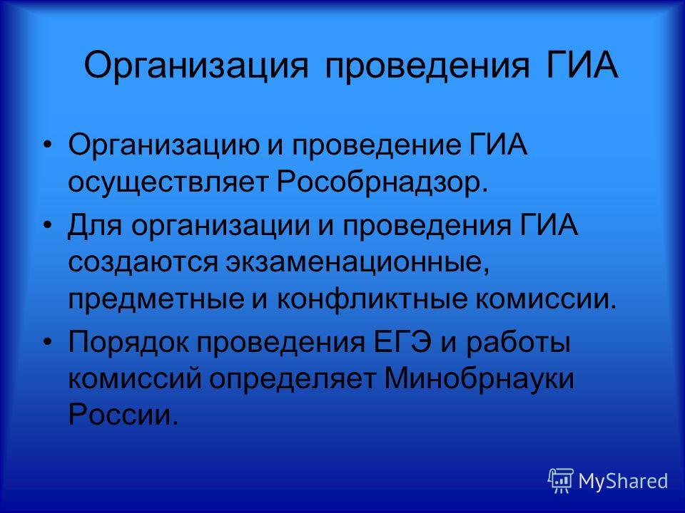 Организация проведения ГИА Организацию и проведение ГИА осуществляет Рособрнадзор. Для организации и проведения ГИА создаются экзаменационные, предметные и конфликтные комиссии. Порядок проведения ЕГЭ и работы комиссий определяет Минобрнауки России.