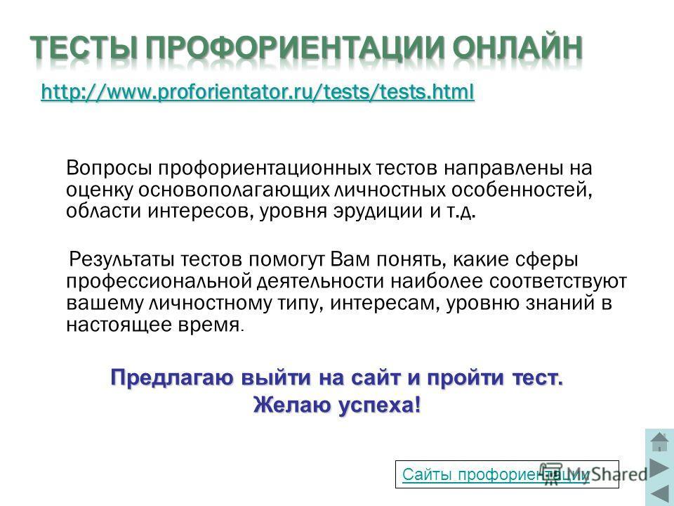 http://www.proforientator.ru/tests/tests.html Вопросы профориентационных тестов направлены на оценку основополагающих личностных особенностей, области интересов, уровня эрудиции и т.д. Результаты тестов помогут Вам понять, какие сферы профессионально