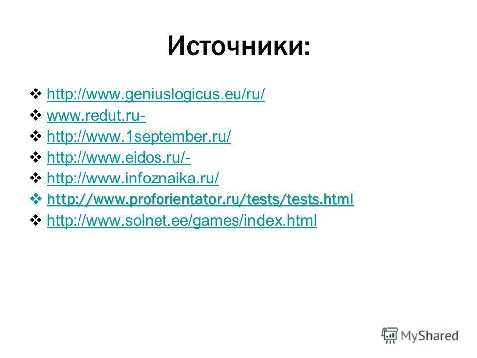 Источники: http://www.geniuslogicus.eu/ru/ www.redut.ru- http://www.1september.ru/ http://www.eidos.ru/- http://www.infoznaika.ru/ http://www.proforientator.ru/tests/tests.html http://www.proforientator.ru/tests/tests.html http://www.proforientator.r