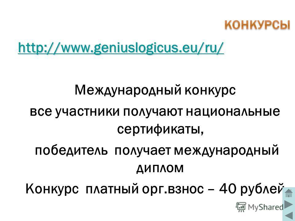 http://www.geniuslogicus.eu/ru/ Международный конкурс все участники получают национальные сертификаты, победитель получает международный диплом Конкурс платный орг.взнос – 40 рублей