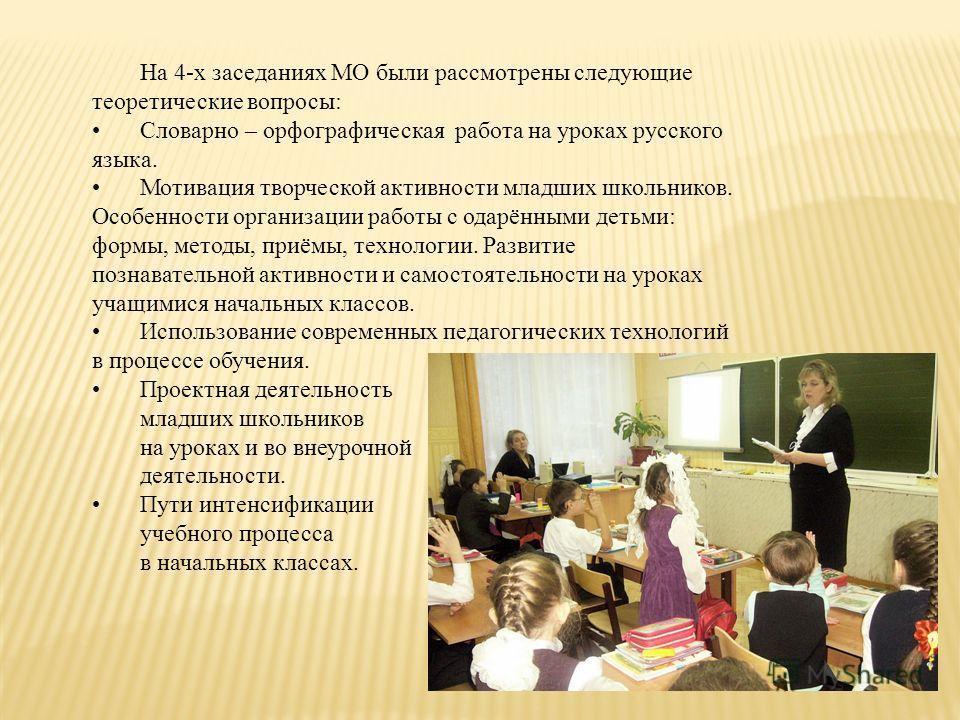 На 4-х заседаниях МО были рассмотрены следующие теоретические вопросы: Cловарно – орфографическая работа на уроках русского языка. Мотивация творческой активности младших школьников. Особенности организации работы с одарёнными детьми: формы, методы,