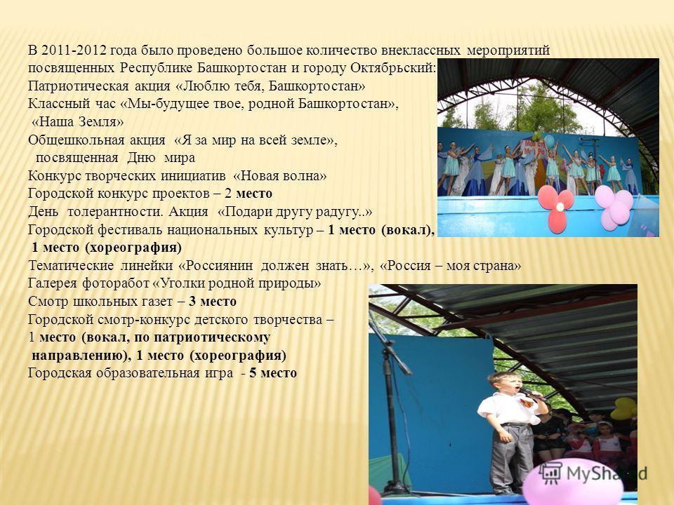 В 2011-2012 года было проведено большое количество внеклассных мероприятий посвященных Республике Башкортостан и городу Октябрьский: Патриотическая акция «Люблю тебя, Башкортостан» Классный час «Мы-будущее твое, родной Башкортостан», «Наша Земля» Общ
