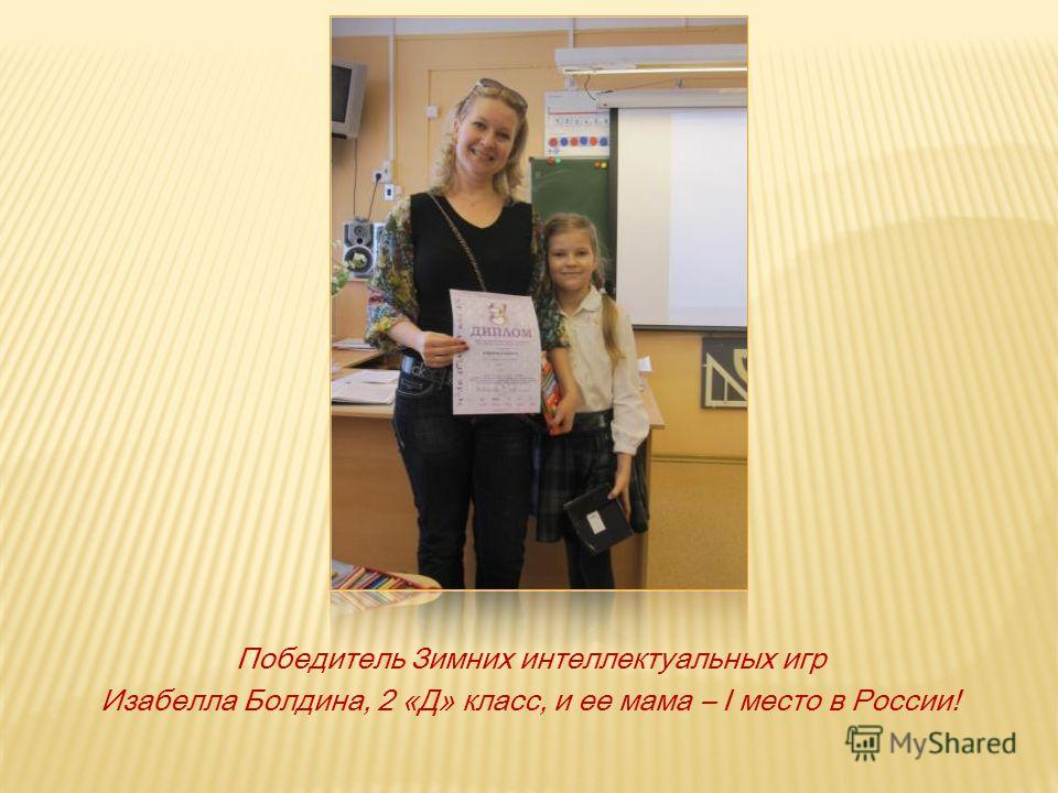 Победитель Зимних интеллектуальных игр Изабелла Болдина, 2 «Д» класс, и ее мама – I место в России!