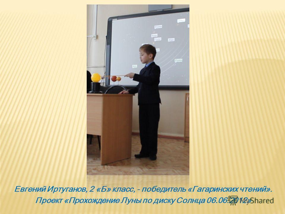 Евгений Иртуганов, 2 «Б» класс, - победитель «Гагаринских чтений». Проект «Прохождение Луны по диску Солнца 06.06.2012»
