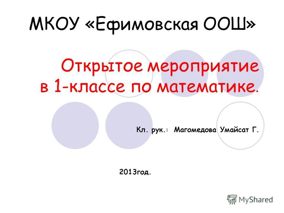 МКОУ «Ефимовская ООШ» Открытое мероприятие в 1-классе по математике. Кл. рук. : Магомедова Умайсат Г. 2013год.