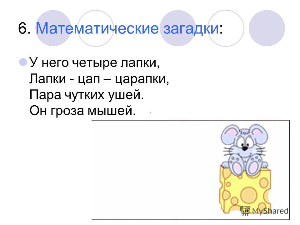 6. Математические загадки: У него четыре лапки, Лапки - цап – царапки, Пара чутких ушей. Он гроза мышей.