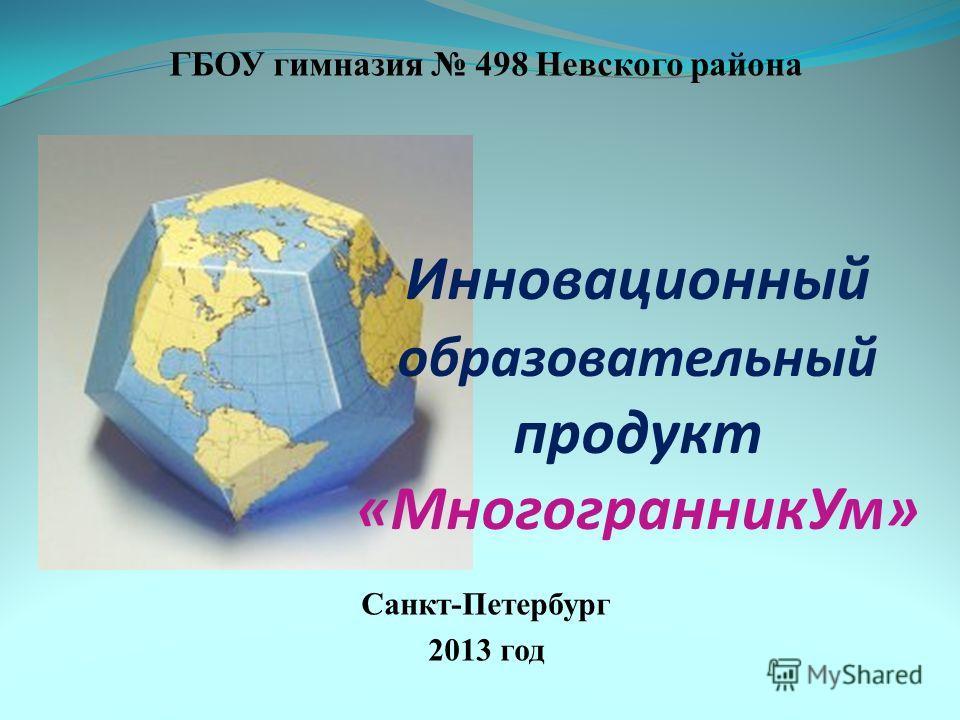 ГБОУ гимназия 498 Невского района Санкт-Петербург 2013 год Инновационный образовательный продукт «МногогранникУм»