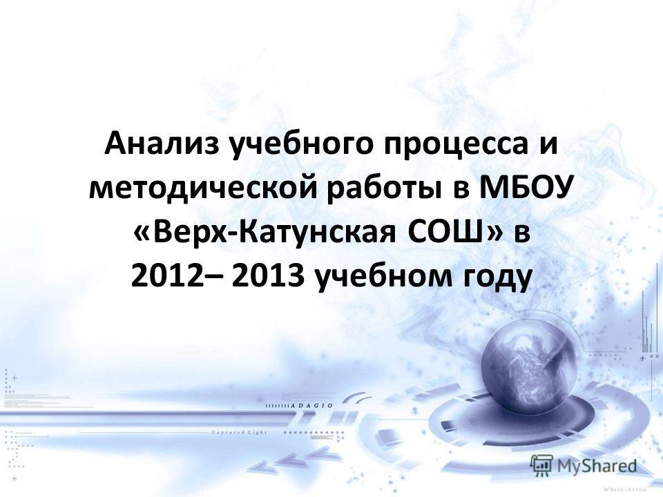 Анализ учебного процесса и методической работы в МБОУ «Верх-Катунская СОШ» в 2012– 2013 учебном году