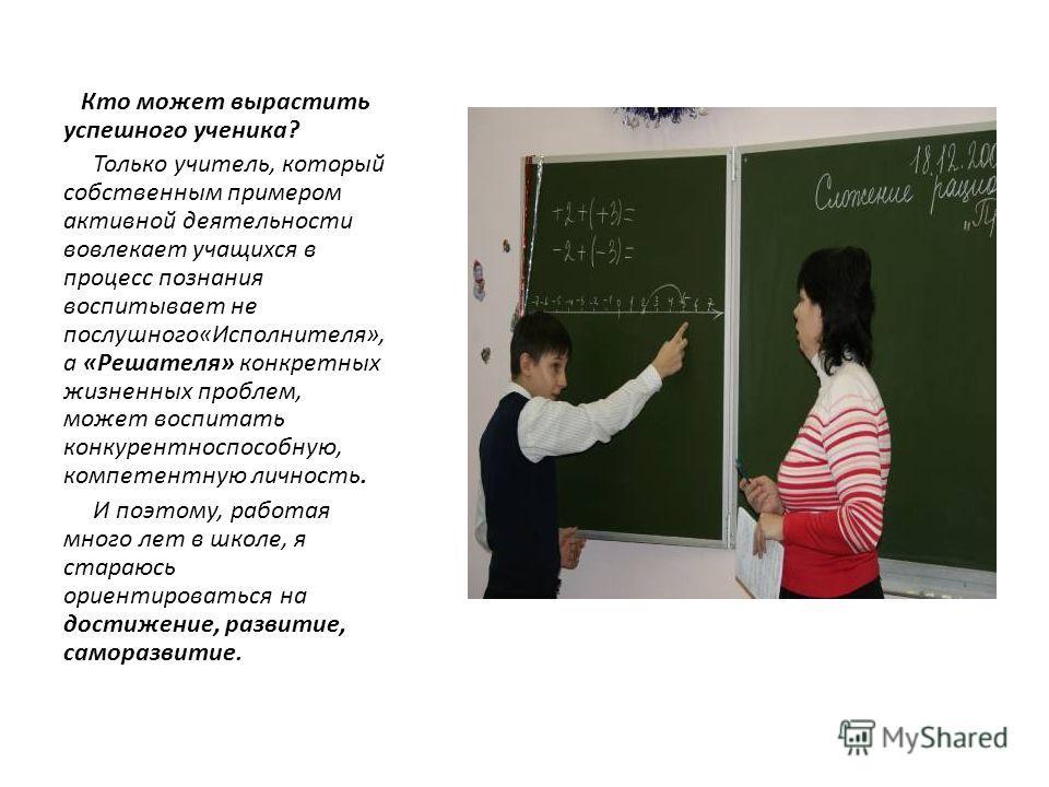 Кто может вырастить успешного ученика? Только учитель, который собственным примером активной деятельности вовлекает учащихся в процесс познания воспитывает не послушного«Исполнителя», а «Решателя» конкретных жизненных проблем, может воспитать конкуре