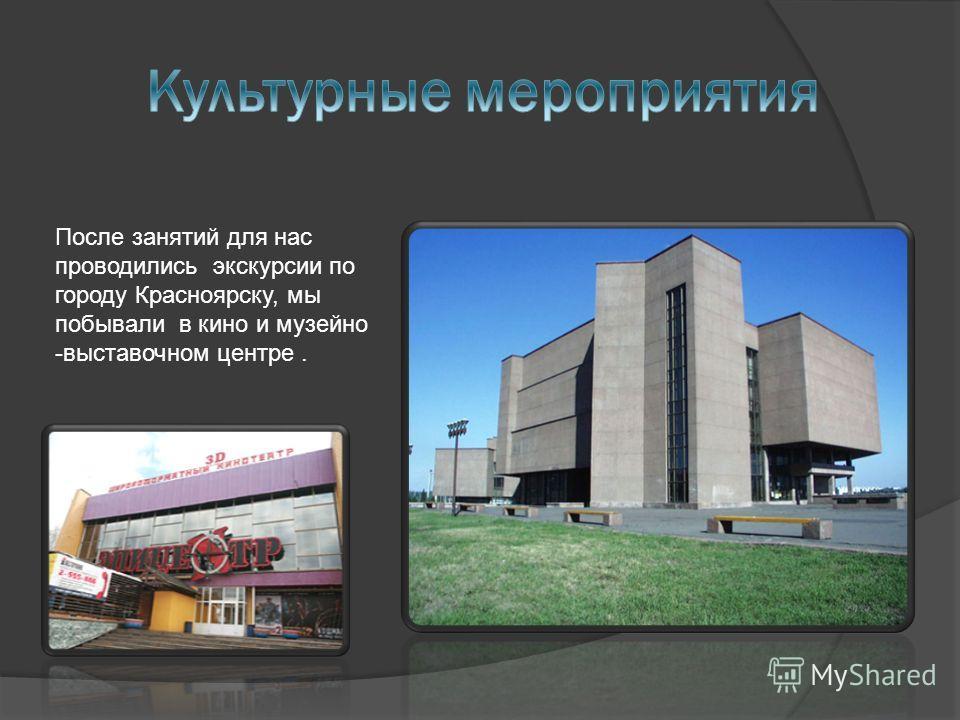 После занятий для нас проводились экскурсии по городу Красноярску, мы побывали в кино и музейно -выставочном центре.