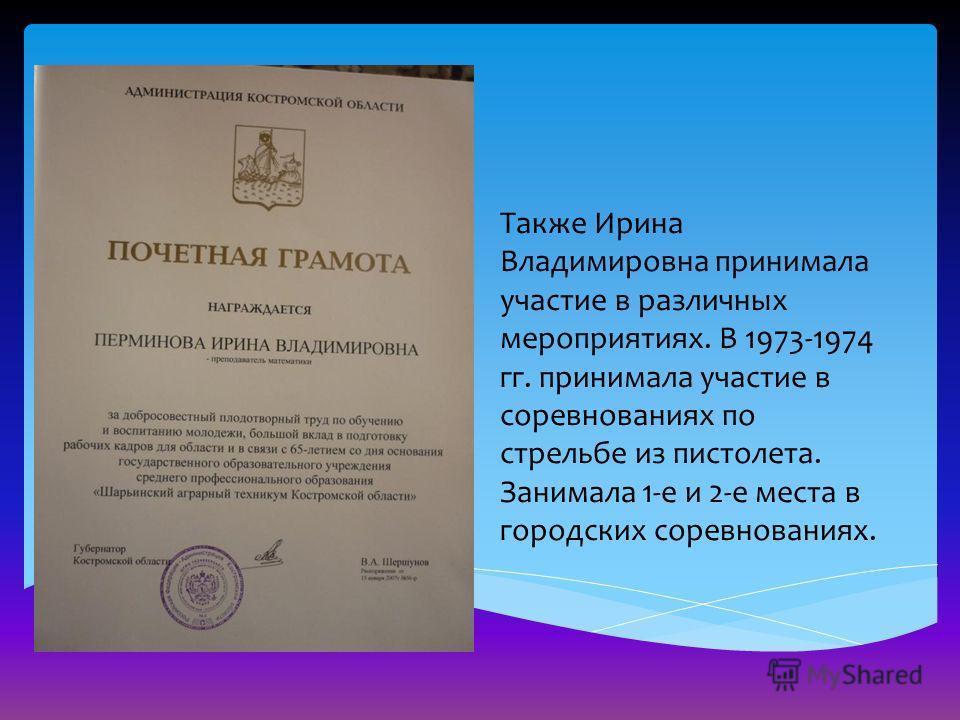 Также Ирина Владимировна принимала участие в различных мероприятиях. В 1973-1974 гг. принимала участие в соревнованиях по стрельбе из пистолета. Занимала 1-е и 2-е места в городских соревнованиях.