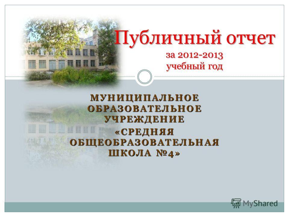 МУНИЦИПАЛЬНОЕ ОБРАЗОВАТЕЛЬНОЕ УЧРЕЖДЕНИЕ «СРЕДНЯЯ ОБЩЕОБРАЗОВАТЕЛЬНАЯ ШКОЛА 4» Публичный отчет за 2012-2013 учебный год