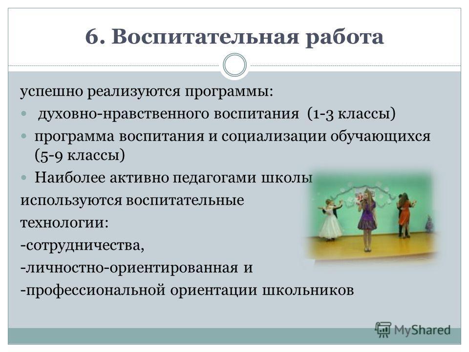 6. Воспитательная работа успешно реализуются программы: духовно-нравственного воспитания (1-3 классы) программа воспитания и социализации обучающихся (5-9 классы) Наиболее активно педагогами школы используются воспитательные технологии: -сотрудничест