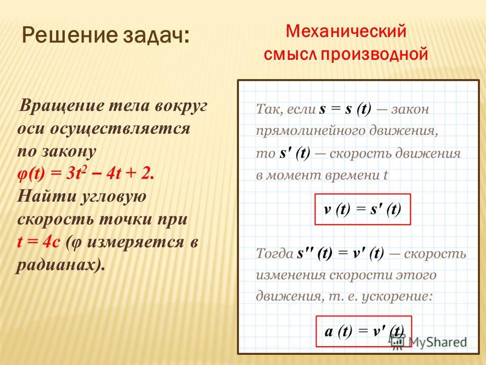 Механический смысл производной Решение задач: Вращение тела вокруг оси осуществляется по закону φ(t) = 3t 2 – 4t + 2. Найти угловую скорость точки при t = 4с (φ измеряется в радианах).