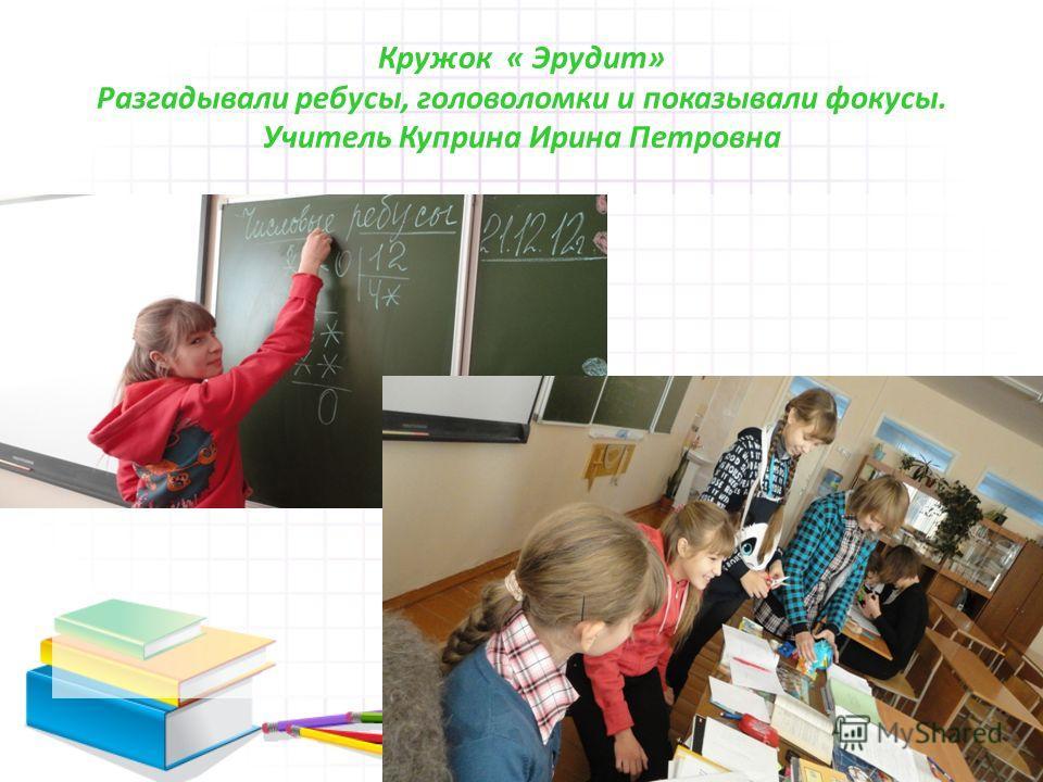 Кружок « Эрудит» Разгадывали ребусы, головоломки и показывали фокусы. Учитель Куприна Ирина Петровна
