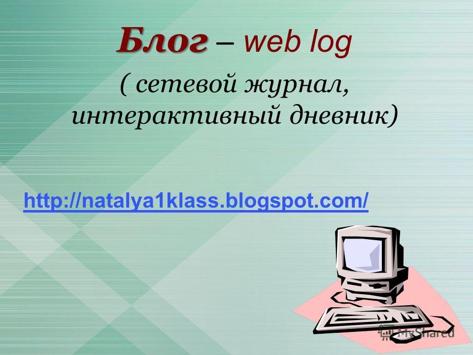 Блог Блог – web log ( сетевой журнал, интерактивный дневник) http://natalya1klass.blogspot.com/