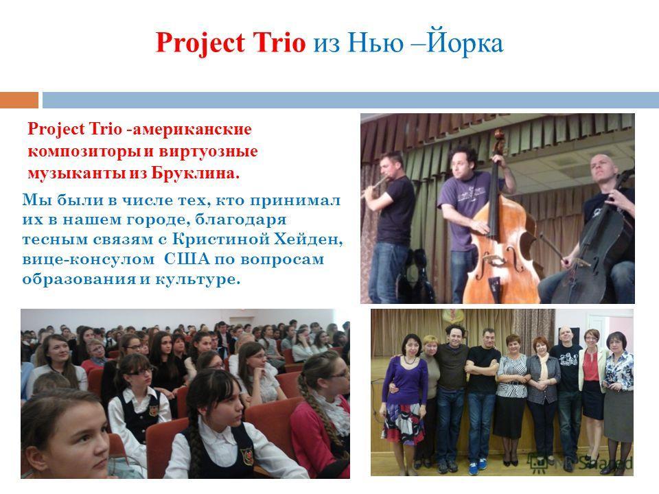 Project Trio из Нью –Йорка Мы были в числе тех, кто принимал их в нашем городе, благодаря тесным связям с Кристиной Хейден, вице-консулом США по вопросам образования и культуре. Project Trio -американские композиторы и виртуозные музыканты из Бруклин