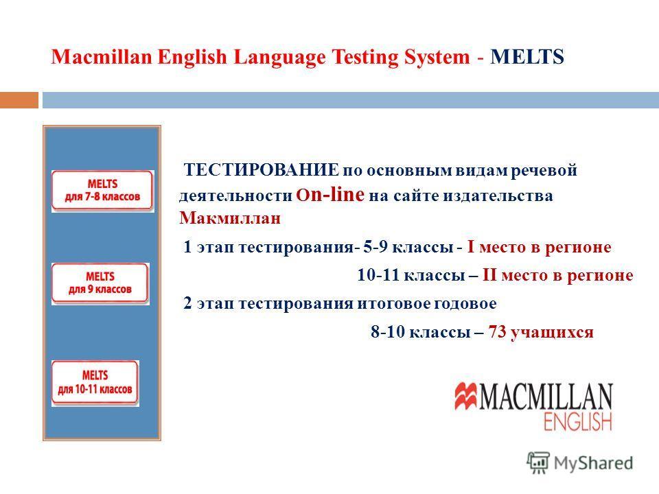 Macmillan English Language Testing System - MELTS ТЕСТИРОВАНИЕ по основным видам речевой деятельности O n-line на сайте издательства Макмиллан 1 этап тестирования- 5-9 классы - I место в регионе 10-11 классы – II место в регионе 2 этап тестирования и