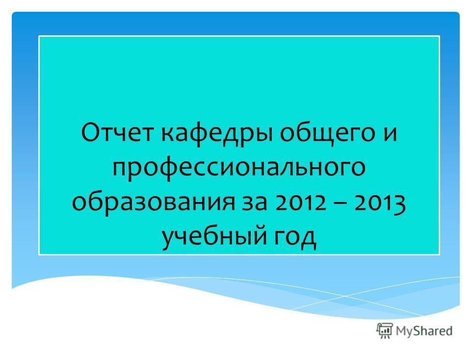 Отчет кафедры общего и профессионального образования за 2012 – 2013 учебный год