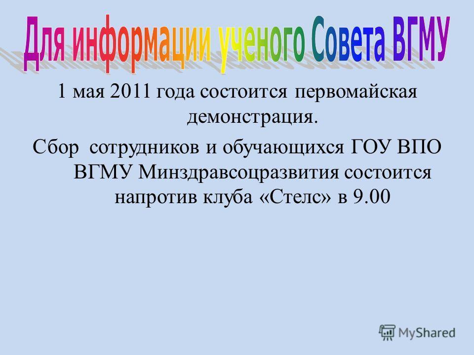 1 мая 2011 года состоится первомайская демонстрация. Сбор сотрудников и обучающихся ГОУ ВПО ВГМУ Минздравсоцразвития состоится напротив клуба «Стелс» в 9.00