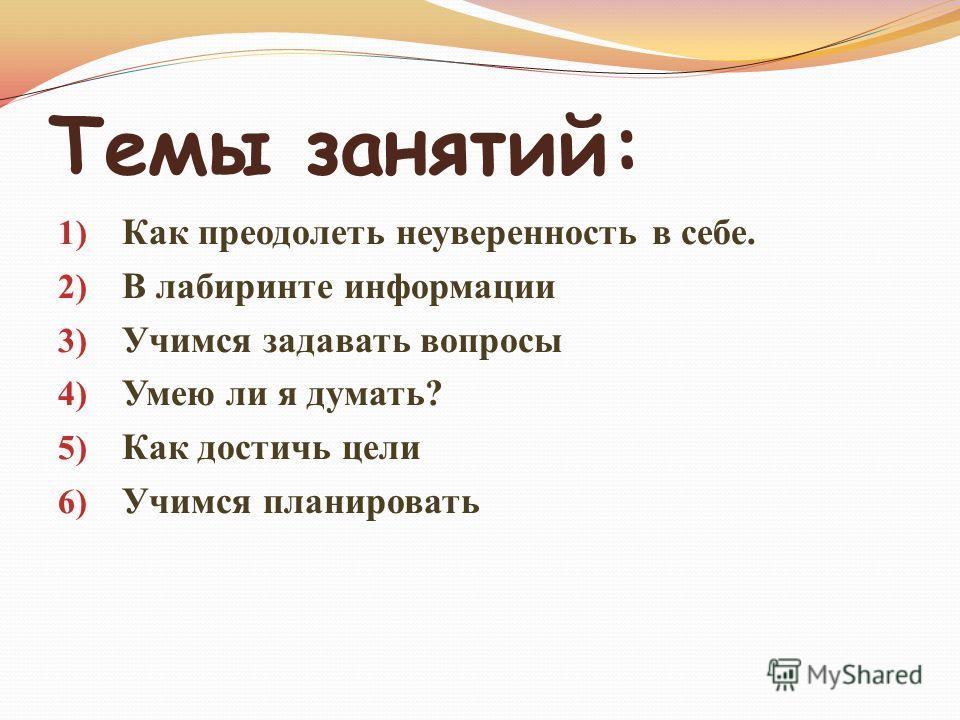 Темы занятий: 1) Как преодолеть неуверенность в себе. 2) В лабиринте информации 3) Учимся задавать вопросы 4) Умею ли я думать? 5) Как достичь цели 6) Учимся планировать