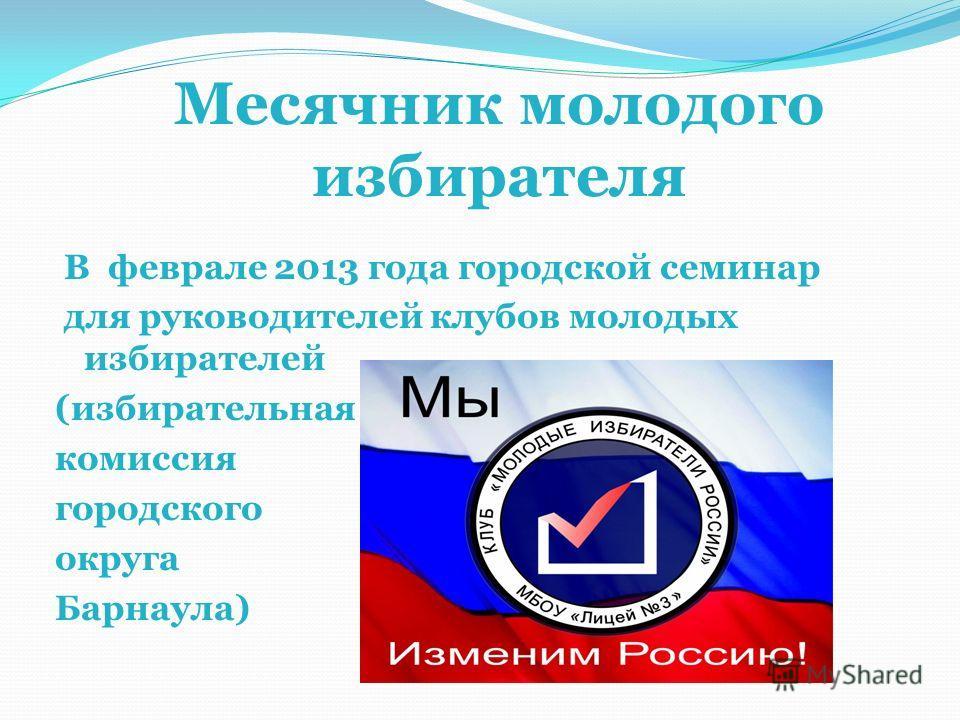 Месячник молодого избирателя В феврале 2013 года городской семинар для руководителей клубов молодых избирателей (избирательная комиссия городского округа Барнаула)
