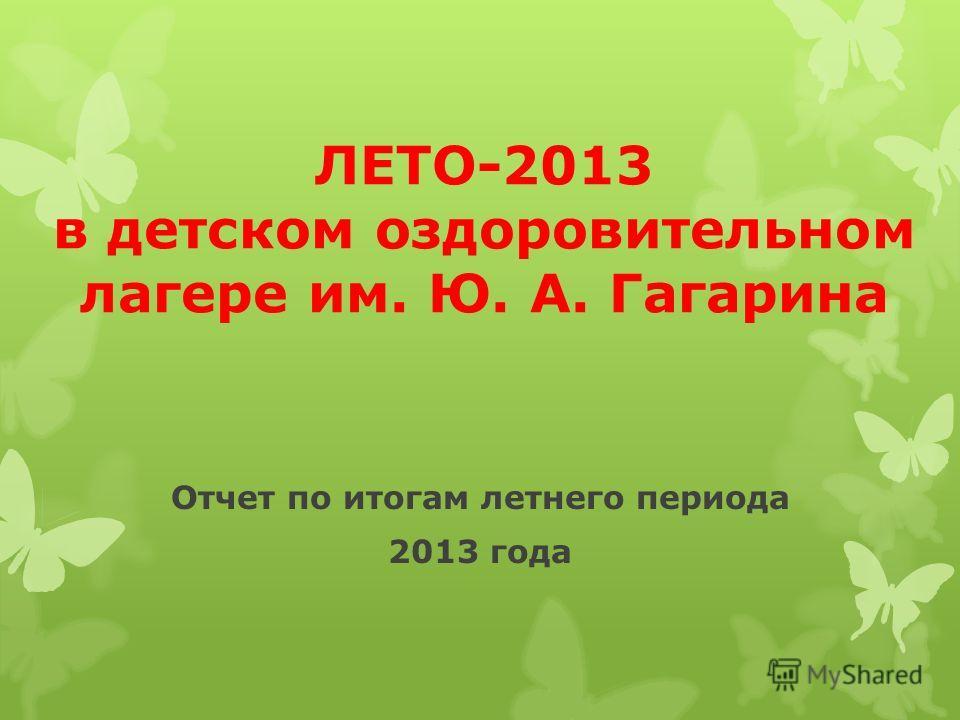 ЛЕТО-2013 в детском оздоровительном лагере им. Ю. А. Гагарина Отчет по итогам летнего периода 2013 года