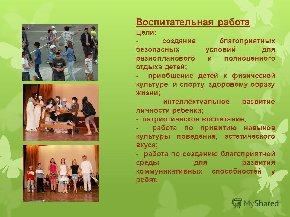 Воспитательная работа Цели: - создание благоприятных безопасных условий для разнопланового и полноценного отдыха детей; - приобщение детей к физической культуре и спорту, здоровому образу жизни; - интеллектуальное развитие личности ребенка; - патриот