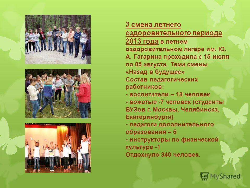 3 смена летнего оздоровительного периода 2013 года в летнем оздоровительном лагере им. Ю. А. Гагарина проходила с 15 июля по 05 августа. Тема смены «Назад в будущее» Состав педагогических работников: - воспитатели – 18 человек - вожатые -7 человек (с