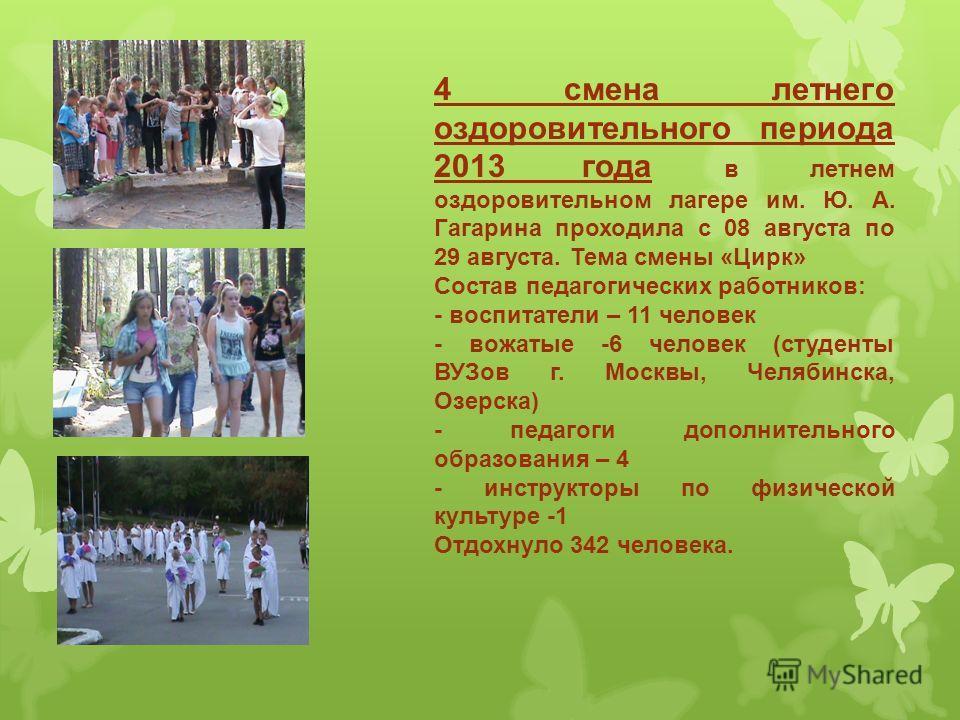 4 смена летнего оздоровительного периода 2013 года в летнем оздоровительном лагере им. Ю. А. Гагарина проходила с 08 августа по 29 августа. Тема смены «Цирк» Состав педагогических работников: - воспитатели – 11 человек - вожатые -6 человек (студенты